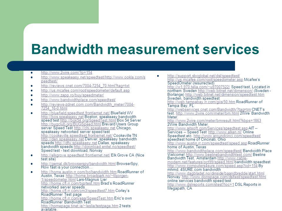 Bandwidth measurement services http://www.2wire.com/?p=154 http://www.speakeasy.net/speedtest/http://www.ookla.com/s peedtest/ http://www.speakeasy.ne