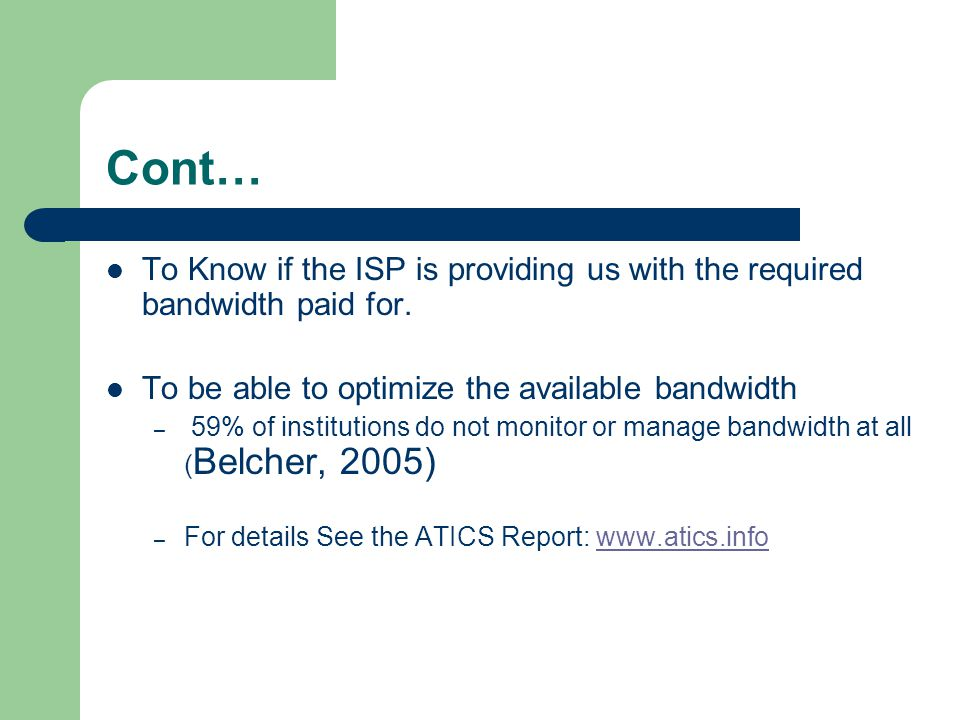 Cont… To Know if the ISP is providing us with the required bandwidth paid for. To be able to optimize the available bandwidth – 59% of institutions do