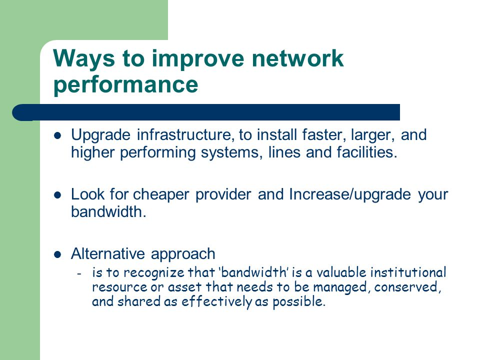 Ways to improve network performance Upgrade infrastructure, to install faster, larger, and higher performing systems, lines and facilities. Look for c