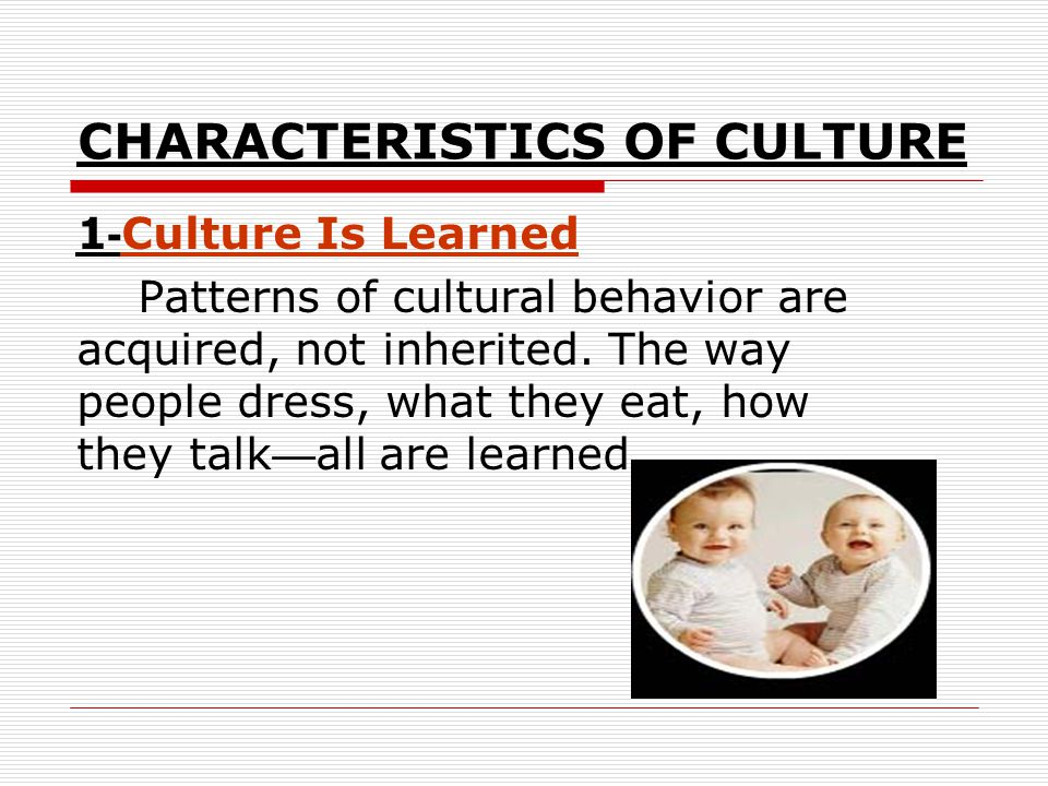 CHARACTERISTICS OF CULTURE Culture Is Learned-1 Patterns of cultural behavior are acquired, not inherited. The way people dress, what they eat, how th