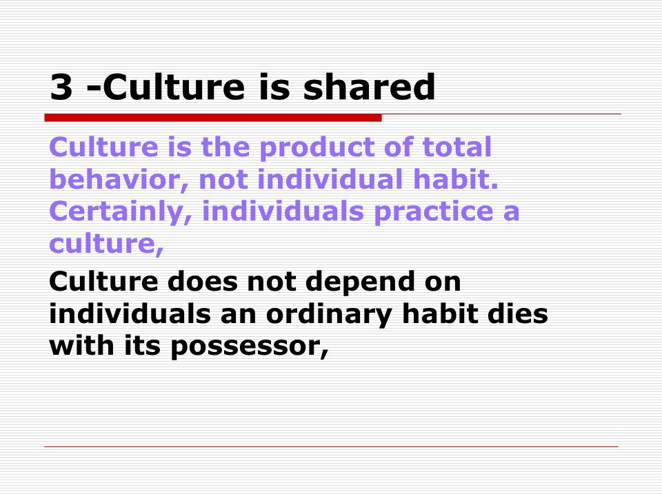 3 -Culture is shared Culture is the product of total behavior, not individual habit. Certainly, individuals practice a culture, Culture does not depen