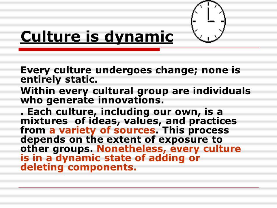 Culture is dynamic Every culture undergoes change; none is entirely static. Within every cultural group are individuals who generate innovations.. Eac
