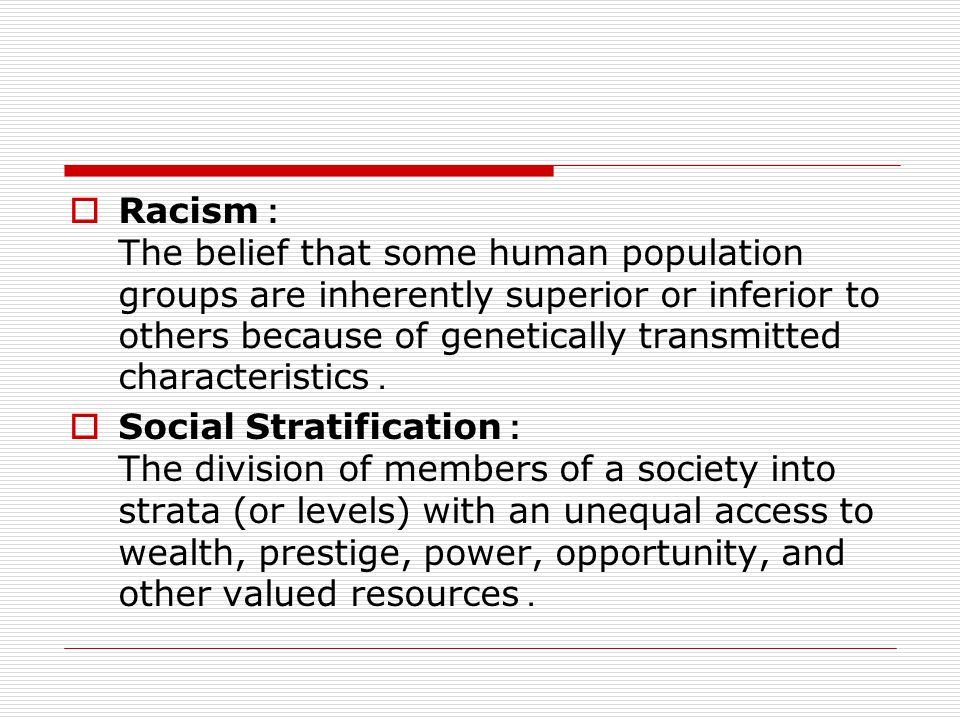  Racism: The belief that some human population groups are inherently superior or inferior to others because of genetically transmitted characteristic