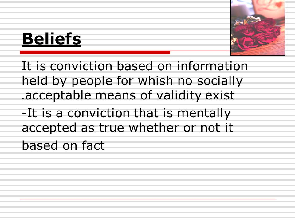 Beliefs It is conviction based on information held by people for whish no socially acceptable means of validity exist. -It is a conviction that is men