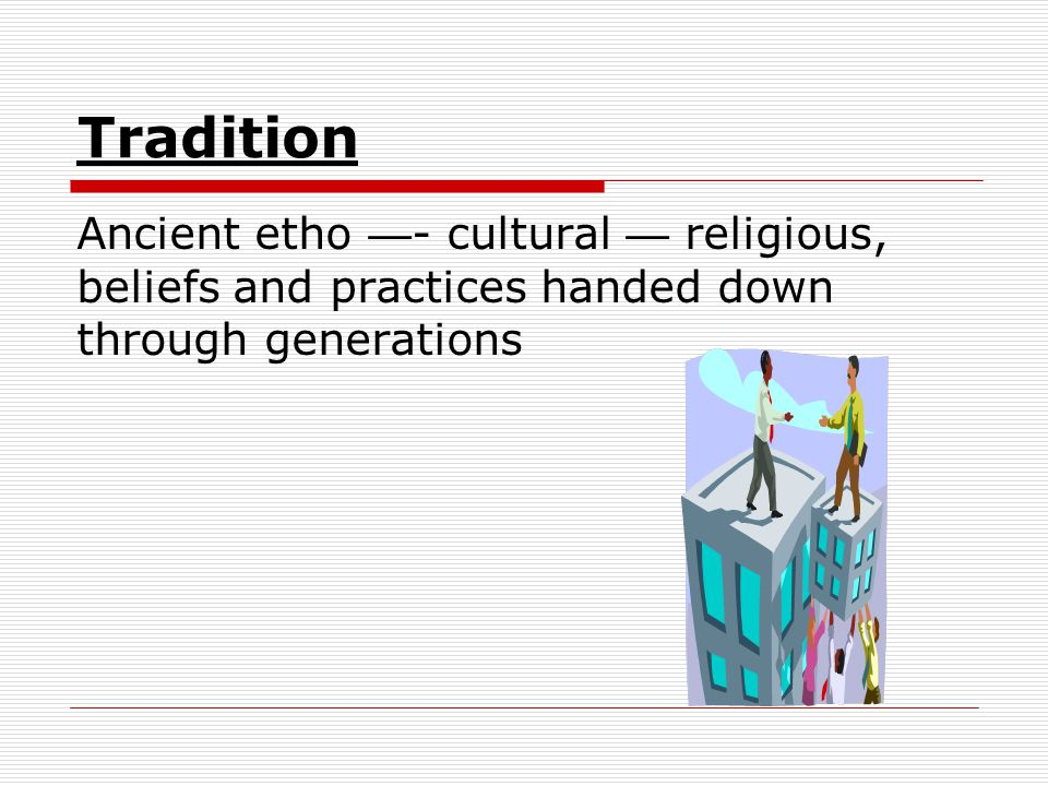 Tradition Ancient etho — - cultural — religious, beliefs and practices handed down through generations