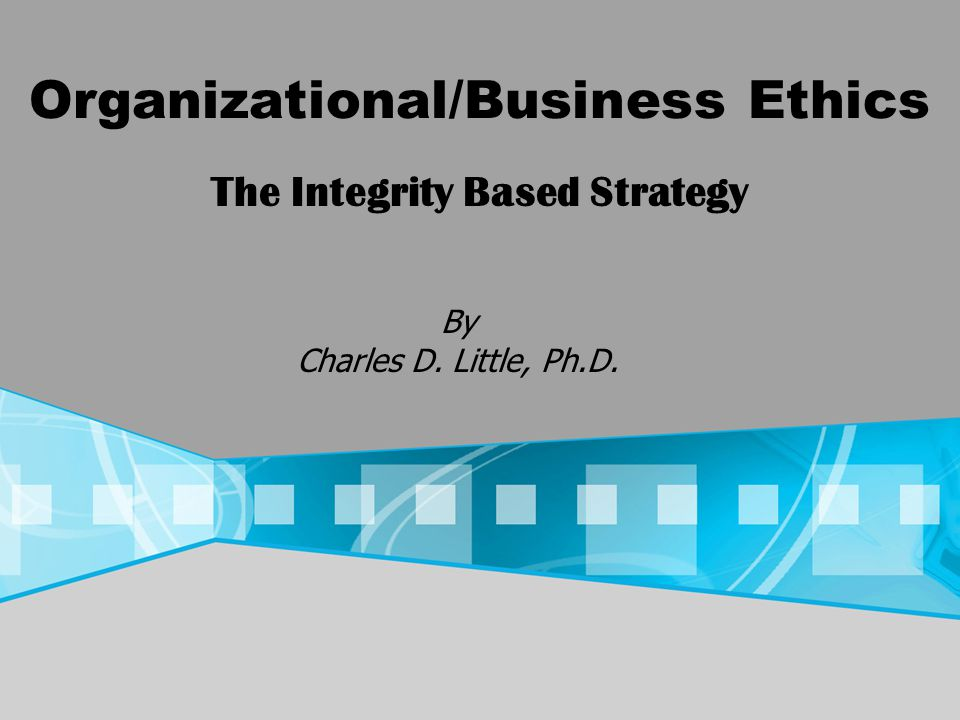 Organizational/Business Ethics By Charles D. Little, Ph.D. The Integrity Based Strategy
