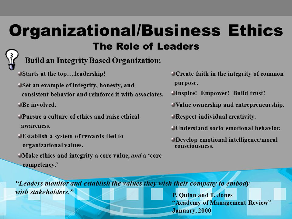 Organizational/Business Ethics The Role of Leaders Build an Integrity Based Organization: Leaders monitor and establish the values they wish their company to embody with stakeholders. Create faith in the integrity of common purpose.