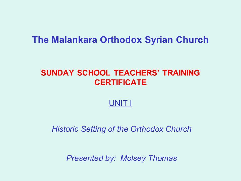 The Malankara Orthodox Syrian Church SUNDAY SCHOOL TEACHERS' TRAINING CERTIFICATE UNIT I Historic Setting of the Orthodox Church Presented by: Molsey Thomas
