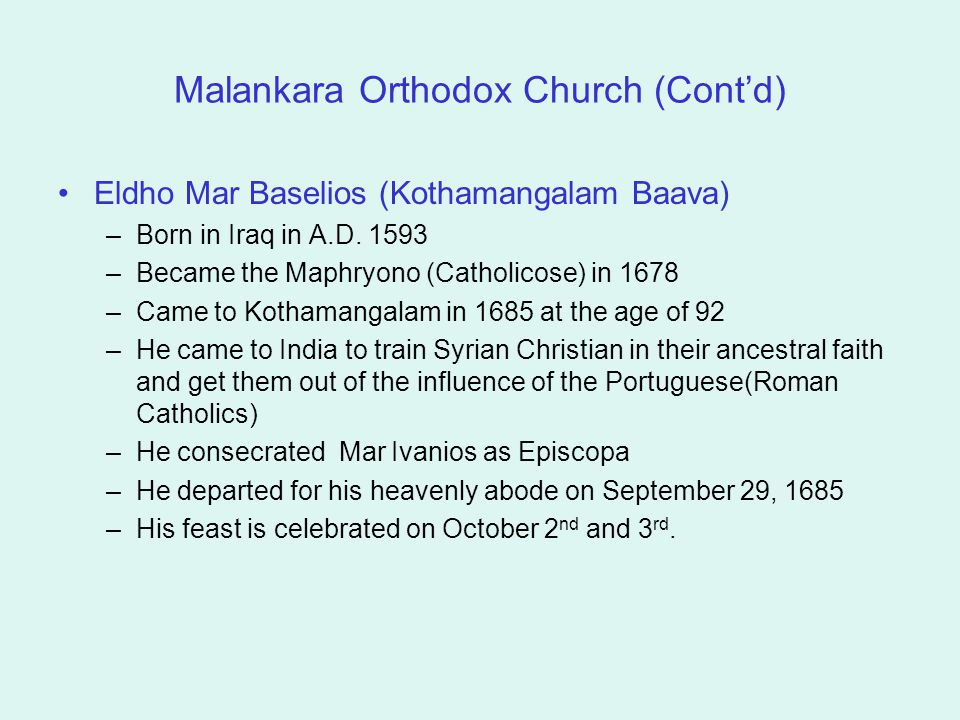 Malankara Orthodox Church (Cont'd) Eldho Mar Baselios (Kothamangalam Baava) –Born in Iraq in A.D. 1593 –Became the Maphryono (Catholicose) in 1678 –Ca