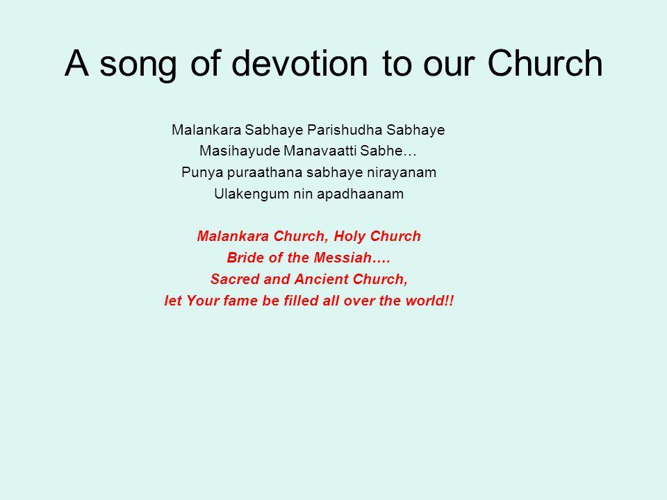A song of devotion to our Church Malankara Sabhaye Parishudha Sabhaye Masihayude Manavaatti Sabhe… Punya puraathana sabhaye nirayanam Ulakengum nin apadhaanam Malankara Church, Holy Church Bride of the Messiah….