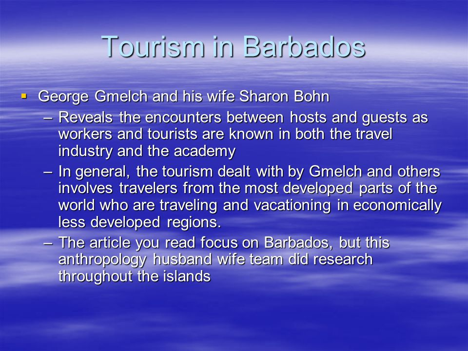 Tourism in Barbados  George Gmelch and his wife Sharon Bohn –Reveals the encounters between hosts and guests as workers and tourists are known in both the travel industry and the academy –In general, the tourism dealt with by Gmelch and others involves travelers from the most developed parts of the world who are traveling and vacationing in economically less developed regions.