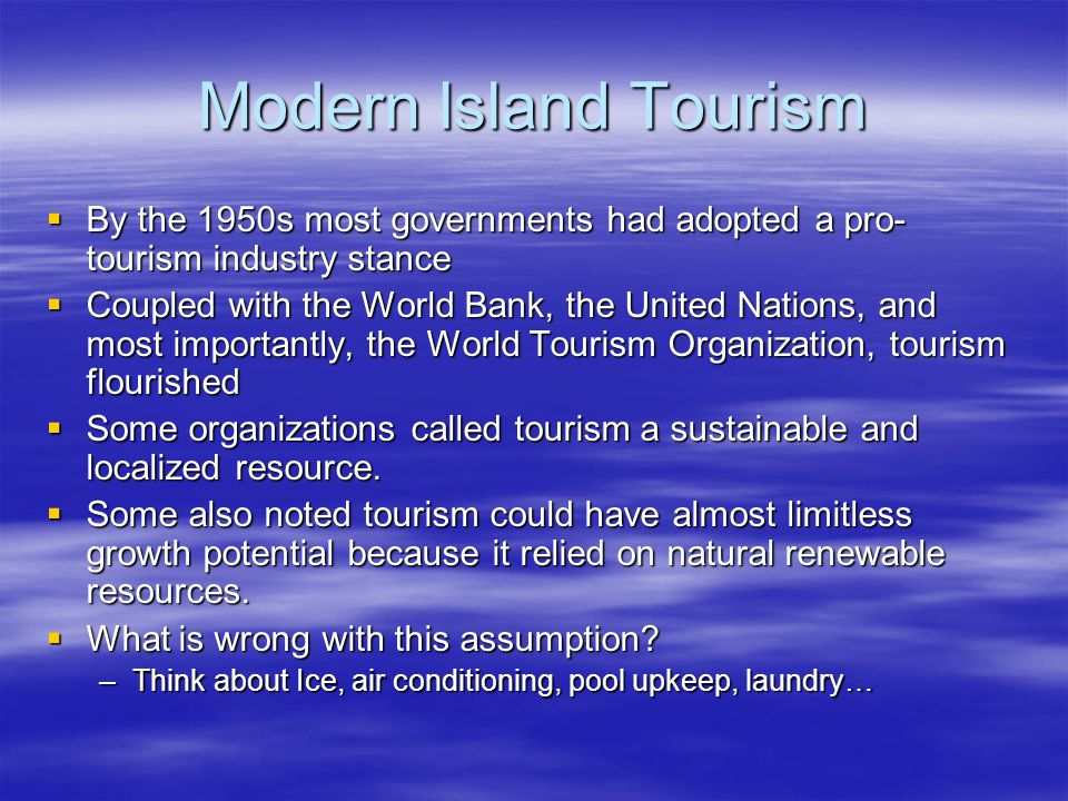 Modern Island Tourism  By the 1950s most governments had adopted a pro- tourism industry stance  Coupled with the World Bank, the United Nations, an