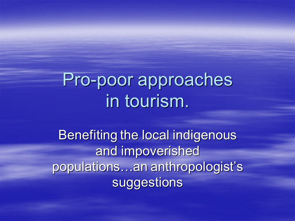Pro-poor approaches in tourism. Benefiting the local indigenous and impoverished populations…an anthropologist's suggestions