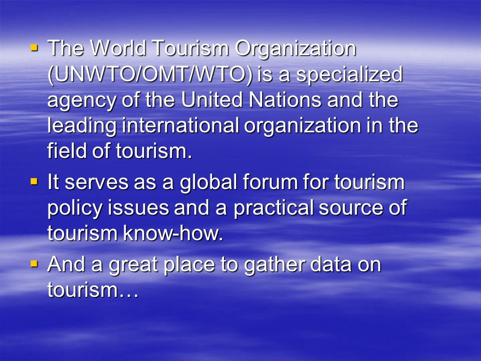  The World Tourism Organization (UNWTO/OMT/WTO) is a specialized agency of the United Nations and the leading international organization in the field