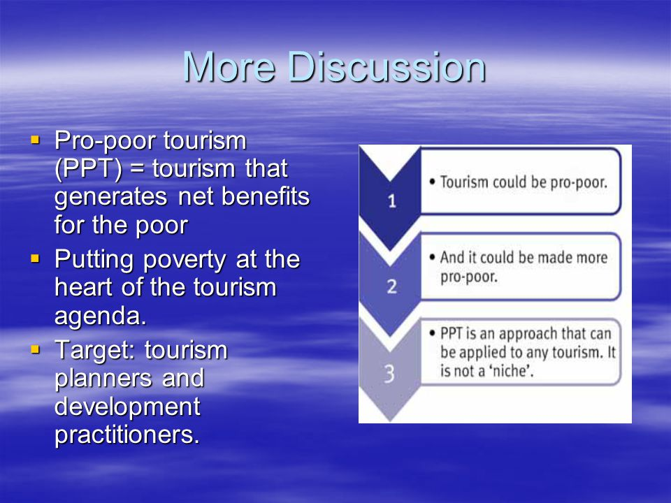 More Discussion  Pro-poor tourism (PPT) = tourism that generates net benefits for the poor  Putting poverty at the heart of the tourism agenda.