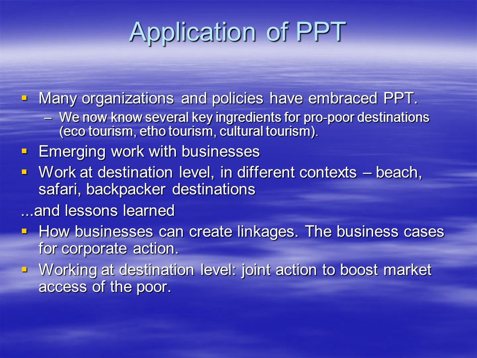 Application of PPT  Many organizations and policies have embraced PPT. –We now know several key ingredients for pro-poor destinations (eco tourism, e