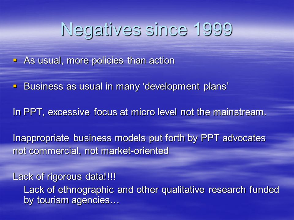 Negatives since 1999  As usual, more policies than action  Business as usual in many 'development plans' In PPT, excessive focus at micro level not the mainstream.