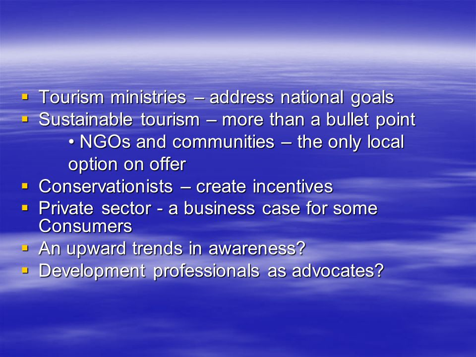  Tourism ministries – address national goals  Sustainable tourism – more than a bullet point NGOs and communities – the only local NGOs and communities – the only local option on offer  Conservationists – create incentives  Private sector - a business case for some Consumers  An upward trends in awareness.