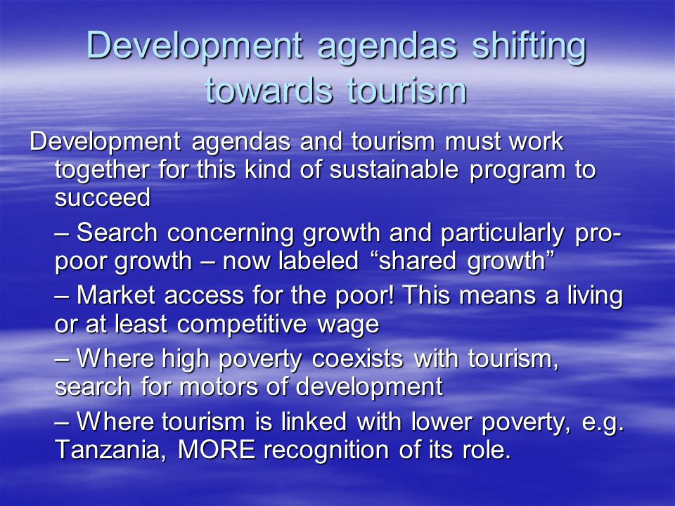 Development agendas shifting towards tourism Development agendas and tourism must work together for this kind of sustainable program to succeed – Search concerning growth and particularly pro- poor growth – now labeled shared growth – Market access for the poor.
