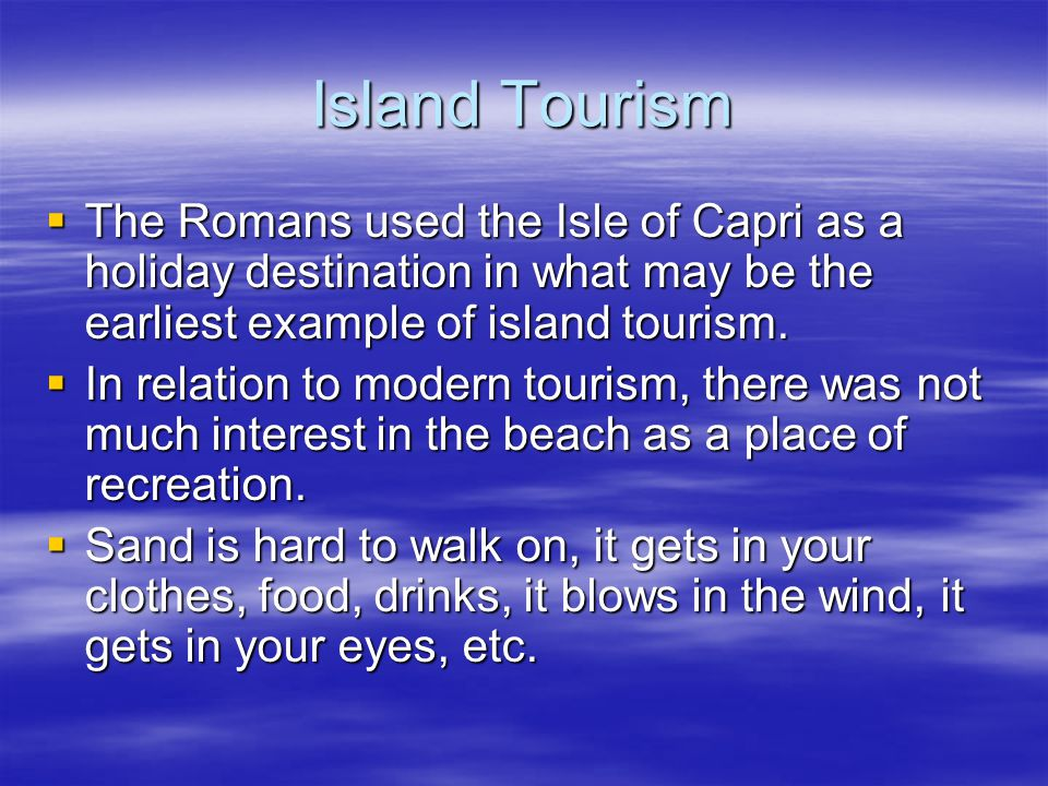 Island Tourism  The Romans used the Isle of Capri as a holiday destination in what may be the earliest example of island tourism.