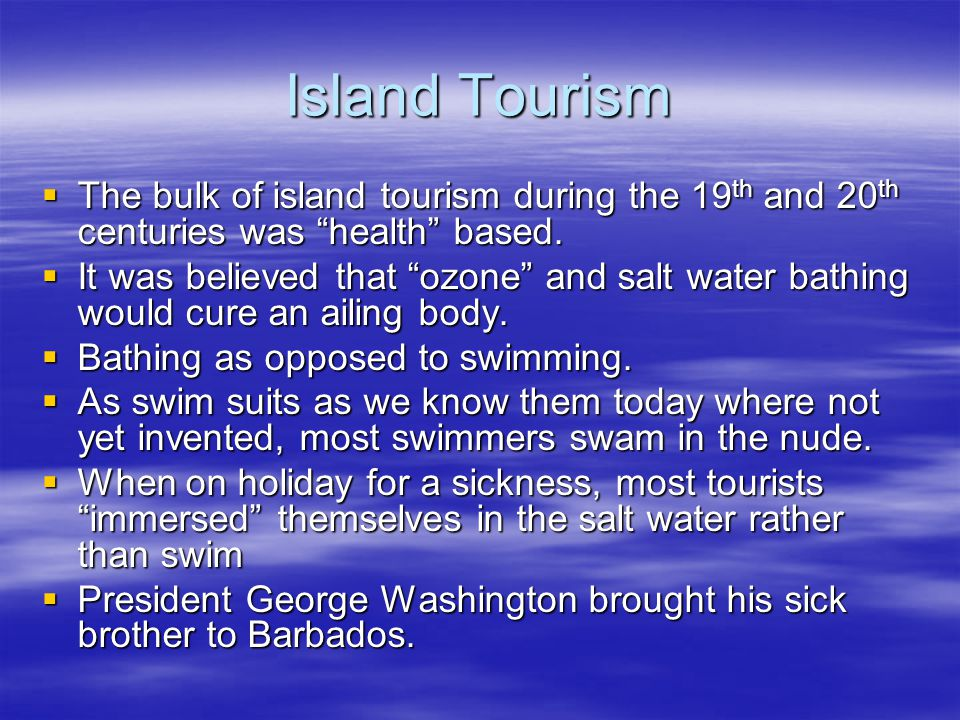Island Tourism  The bulk of island tourism during the 19 th and 20 th centuries was health based.