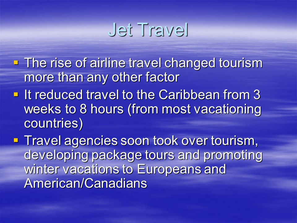 Jet Travel  The rise of airline travel changed tourism more than any other factor  It reduced travel to the Caribbean from 3 weeks to 8 hours (from most vacationing countries)  Travel agencies soon took over tourism, developing package tours and promoting winter vacations to Europeans and American/Canadians