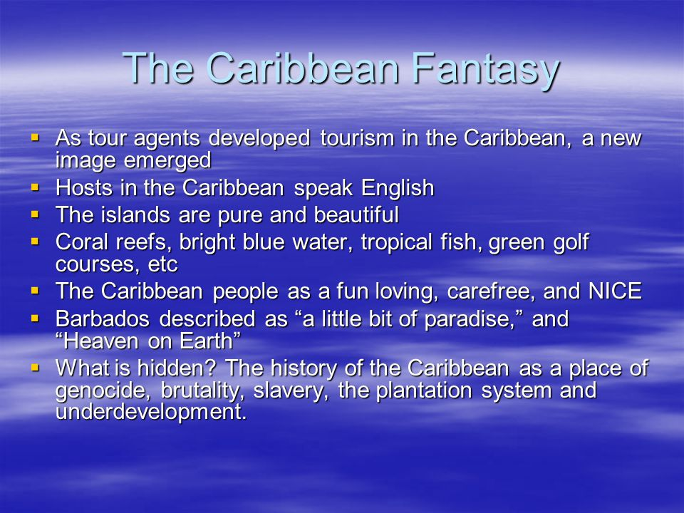 The Caribbean Fantasy  As tour agents developed tourism in the Caribbean, a new image emerged  Hosts in the Caribbean speak English  The islands are pure and beautiful  Coral reefs, bright blue water, tropical fish, green golf courses, etc  The Caribbean people as a fun loving, carefree, and NICE  Barbados described as a little bit of paradise, and Heaven on Earth  What is hidden.