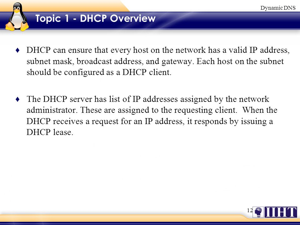 12 Dynamic DNS Topic 1 - DHCP Overview ♦ DHCP can ensure that every host on the network has a valid IP address, subnet mask, broadcast address, and gateway.