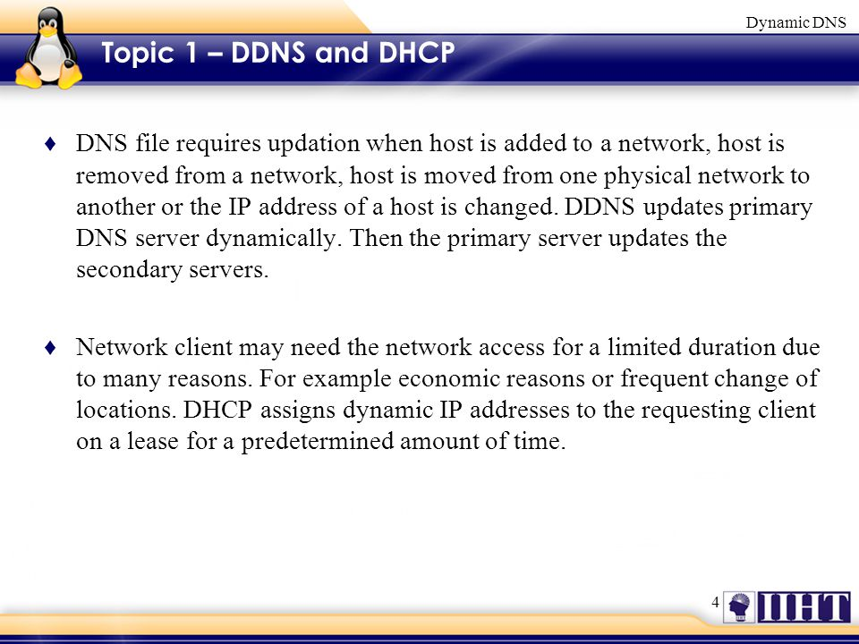 4 Dynamic DNS Topic 1 – DDNS and DHCP ♦ DNS file requires updation when host is added to a network, host is removed from a network, host is moved from one physical network to another or the IP address of a host is changed.