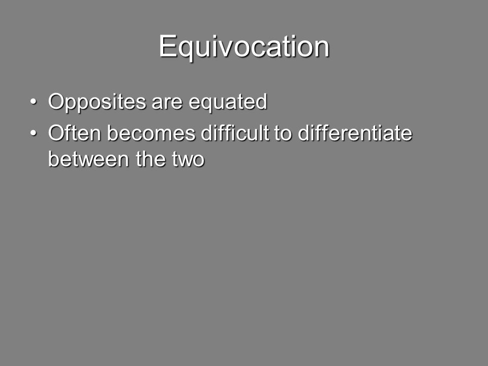 Equivocation Opposites are equatedOpposites are equated Often becomes difficult to differentiate between the twoOften becomes difficult to differentiate between the two