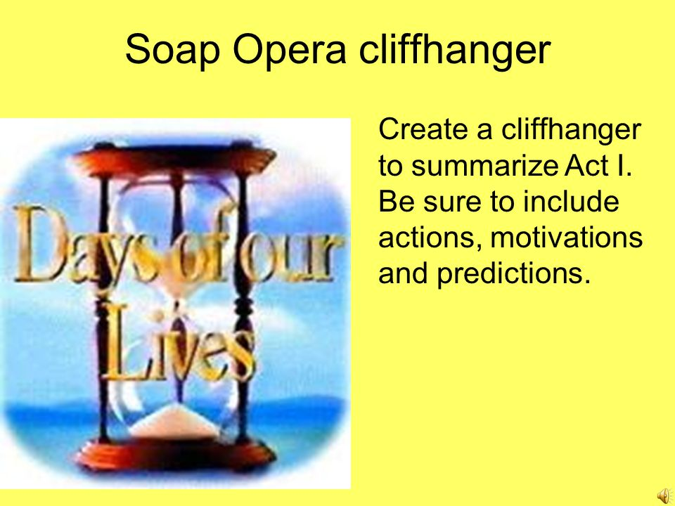 Soap Opera cliffhanger Create a cliffhanger to summarize Act I.