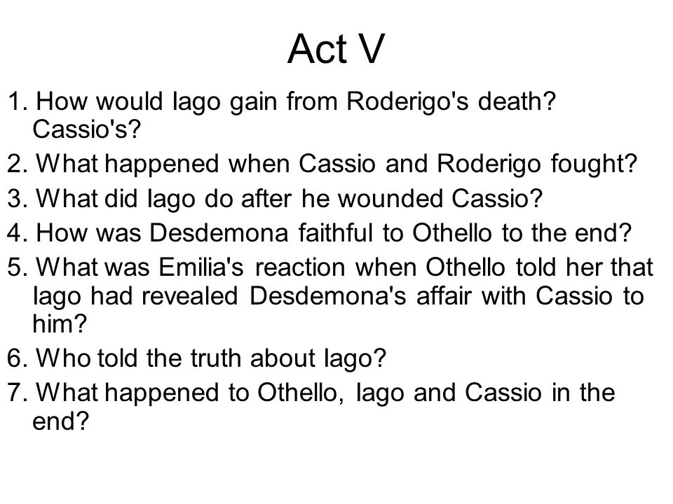Act V 1.How would Iago gain from Roderigo s death.