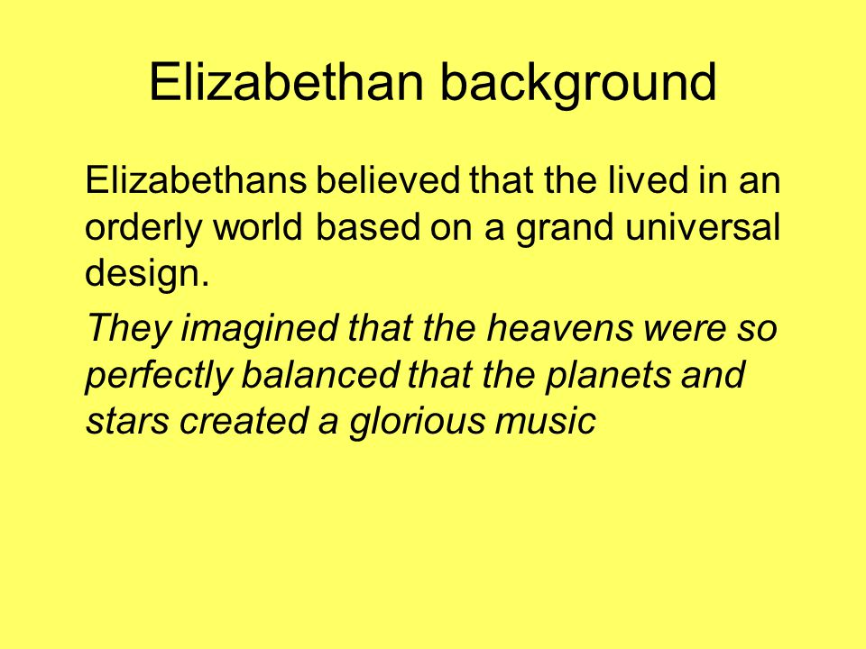Elizabethan background Elizabethans believed that the lived in an orderly world based on a grand universal design.