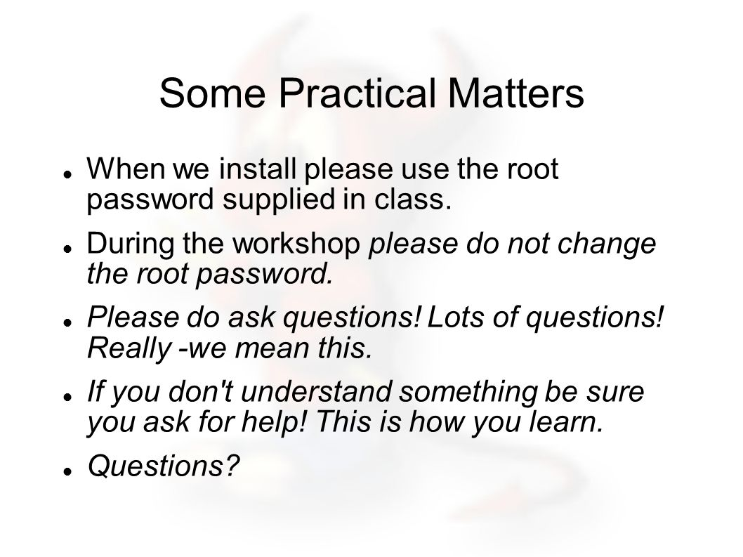 Some Practical Matters When we install please use the root password supplied in class.