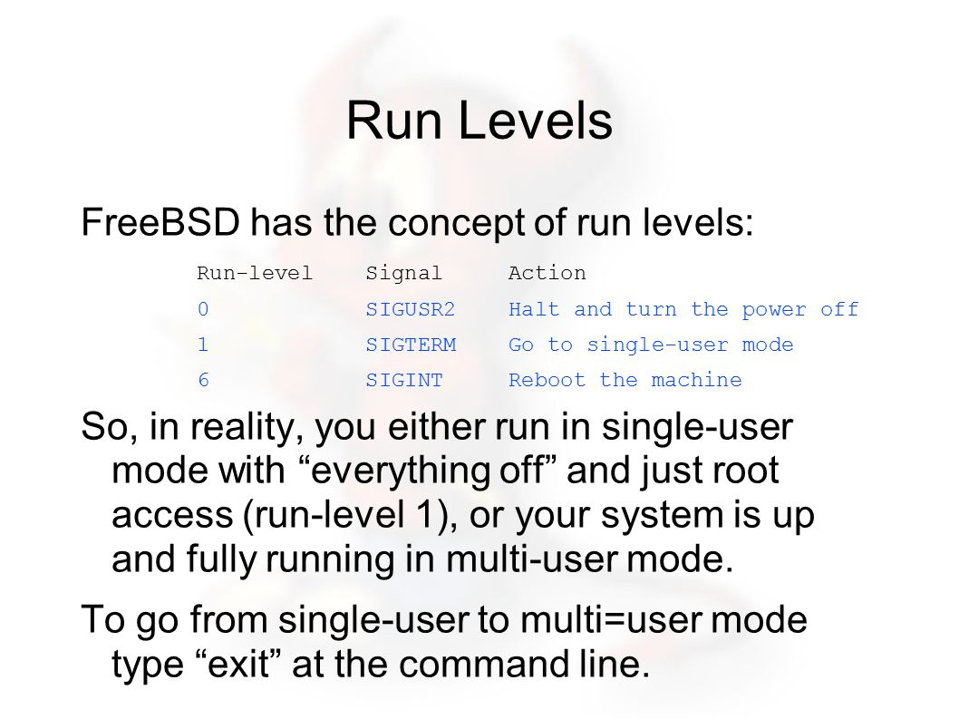 Run Levels FreeBSD has the concept of run levels: Run-level Signal Action 0 SIGUSR2 Halt and turn the power off 1 SIGTERM Go to single-user mode 6 SIGINT Reboot the machine So, in reality, you either run in single-user mode with everything off and just root access (run-level 1), or your system is up and fully running in multi-user mode.