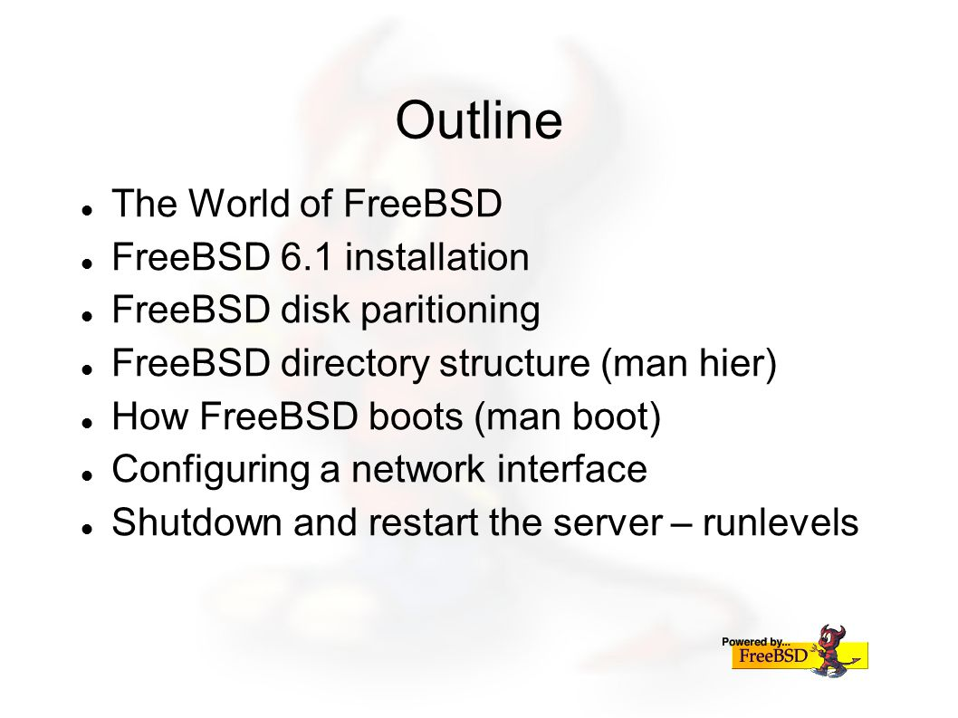 Outline The World of FreeBSD FreeBSD 6.1 installation FreeBSD disk paritioning FreeBSD directory structure (man hier) How FreeBSD boots (man boot) Configuring a network interface Shutdown and restart the server – runlevels