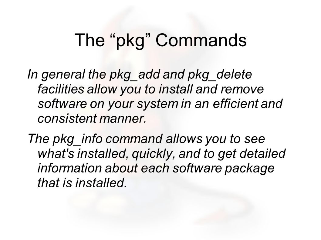 The pkg Commands In general the pkg_add and pkg_delete facilities allow you to install and remove software on your system in an efficient and consistent manner.