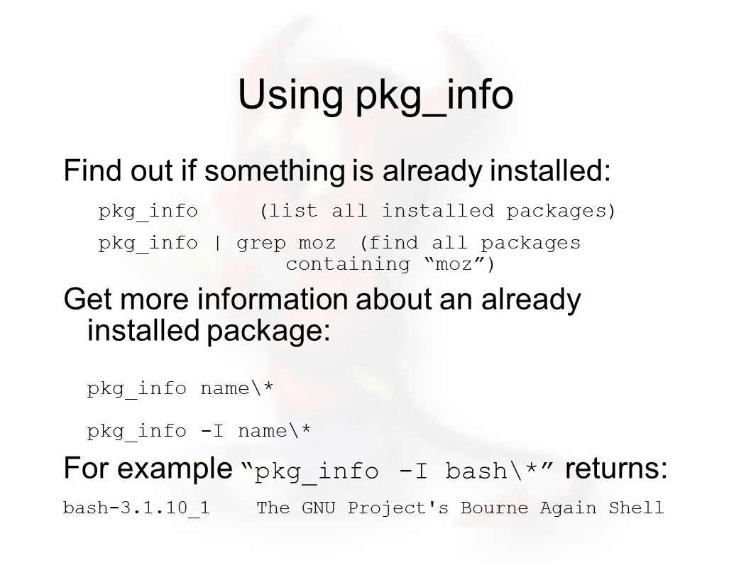 Using pkg_info Find out if something is already installed: pkg_info (list all installed packages) pkg_info | grep moz(find all packages containing moz ) Get more information about an already installed package: pkg_info name\* pkg_info -I name\* For example pkg_info -I bash\* returns: bash-3.1.10_1 The GNU Project s Bourne Again Shell