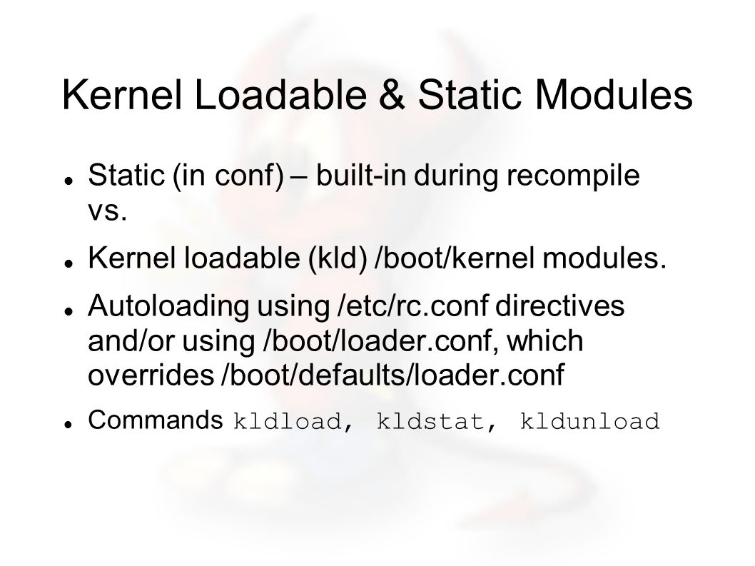 Kernel Loadable & Static Modules Static (in conf) – built-in during recompile vs.