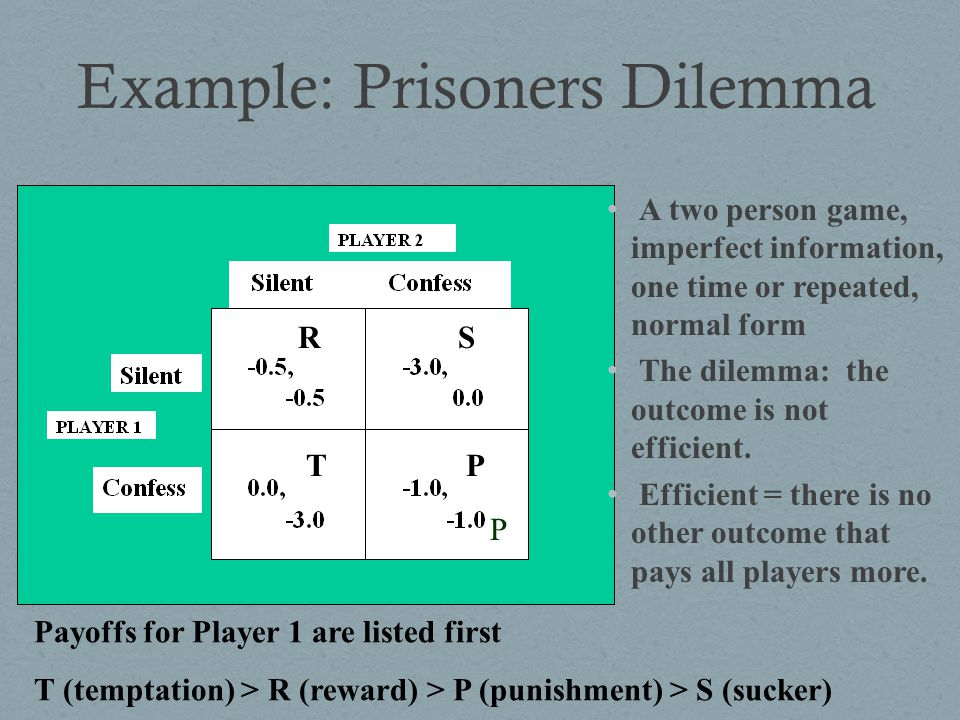 Example: Prisoners Dilemma A two person game, imperfect information, one time or repeated, normal form The dilemma: the outcome is not efficient. Effi