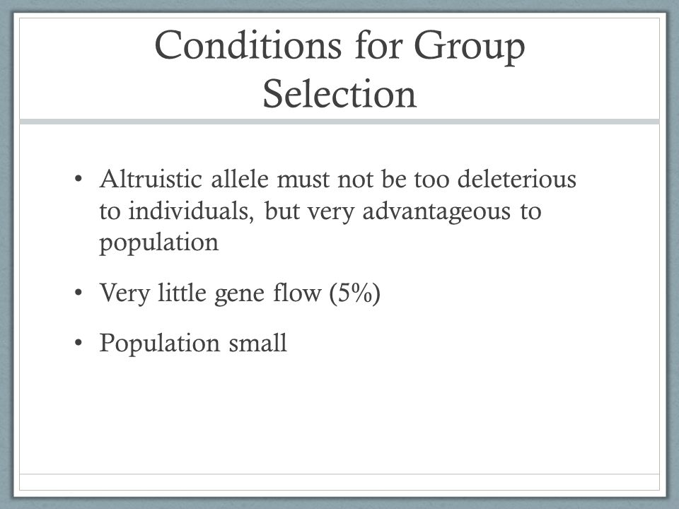 Conditions for Group Selection Altruistic allele must not be too deleterious to individuals, but very advantageous to population Very little gene flow