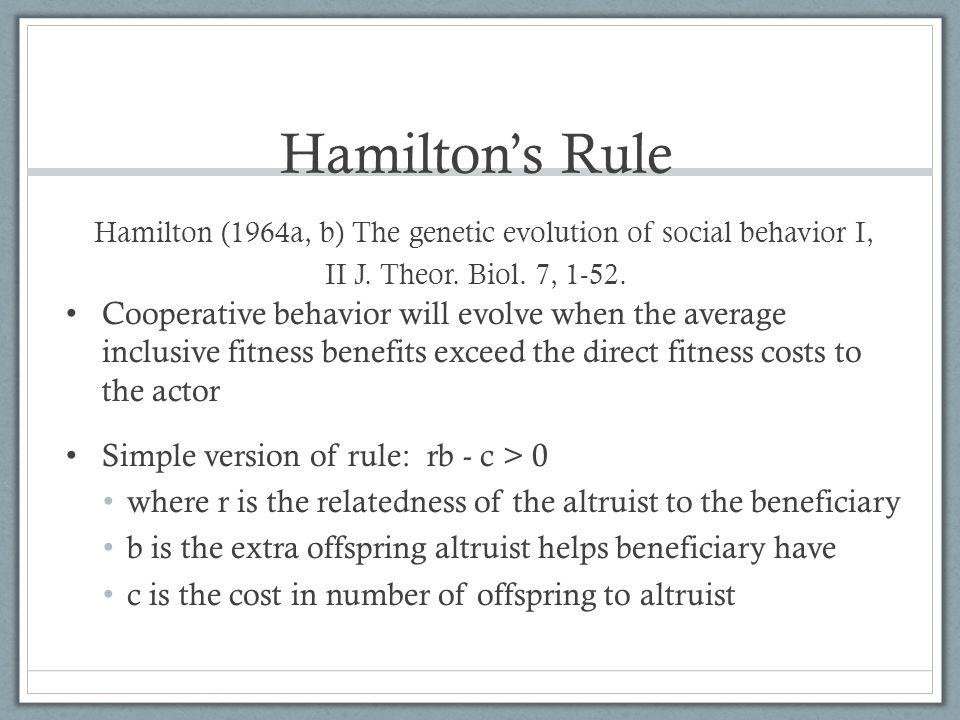 Hamilton's Rule Hamilton (1964a, b) The genetic evolution of social behavior I, II J. Theor. Biol. 7, 1-52. Cooperative behavior will evolve when the