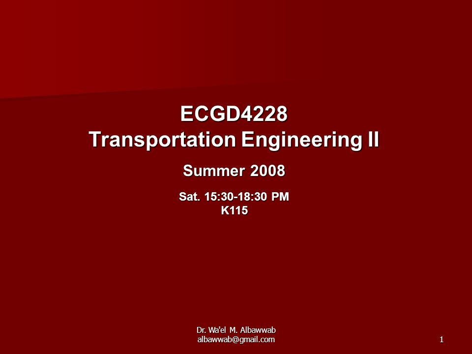 Dr. Wa'el M. Albawwab albawwab@gmail.com1 ECGD4228 Transportation Engineering II Summer 2008 Sat. 15:30-18:30 PM K115