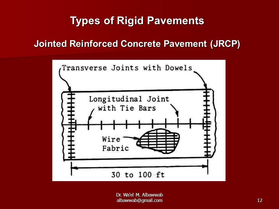 Dr. Wa'el M. Albawwab albawwab@gmail.com12 Types of Rigid Pavements Jointed Reinforced Concrete Pavement (JRCP)