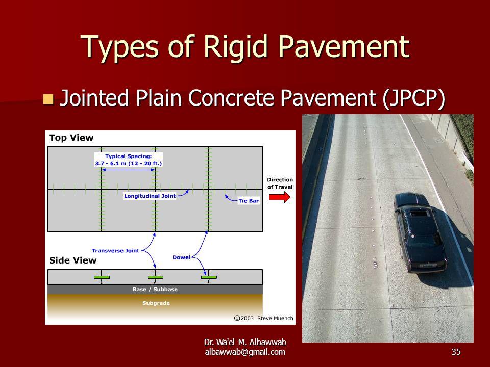 Dr. Wa'el M. Albawwab albawwab@gmail.com35 Types of Rigid Pavement Jointed Plain Concrete Pavement (JPCP) Jointed Plain Concrete Pavement (JPCP)