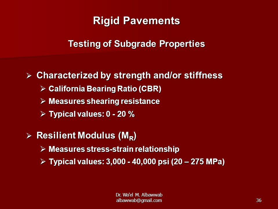 Dr. Wa'el M. Albawwab albawwab@gmail.com36 Rigid Pavements Testing of Subgrade Properties  Characterized by strength and/or stiffness  California Be