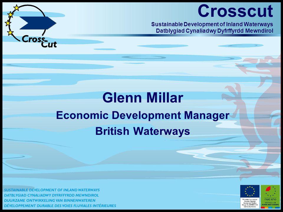 Crosscut Sustainable Development of Inland Waterways Datblygiad Cynaliadwy Dyfrffyrdd Mewndirol Glenn Millar Economic Development Manager British Waterways