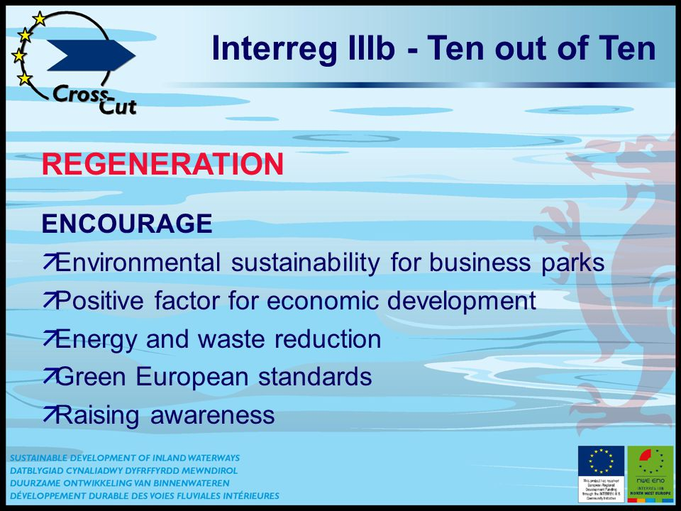Interreg IIIb - Ten out of Ten REGENERATION ENCOURAGE äEnvironmental sustainability for business parks äPositive factor for economic development äEnergy and waste reduction äGreen European standards äRaising awareness