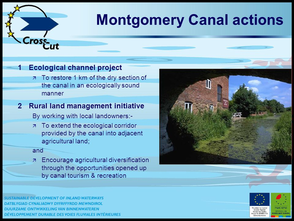 Montgomery Canal actions 1Ecological channel project ä To restore 1 km of the dry section of the canal in an ecologically sound manner 2Rural land management initiative By working with local landowners:- ä To extend the ecological corridor provided by the canal into adjacent agricultural land; and ä Encourage agricultural diversification through the opportunities opened up by canal tourism & recreation