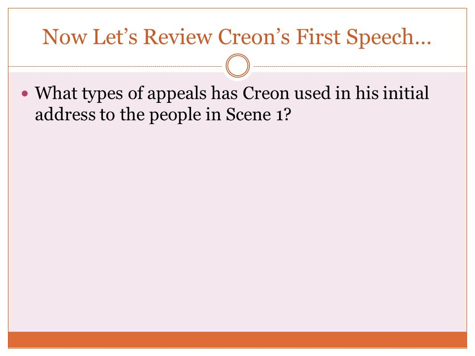 Now Let's Review Creon's First Speech… What types of appeals has Creon used in his initial address to the people in Scene 1?